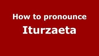 How to pronounce Iturzaeta (Spanish/Argentina) - PronounceNames.com
