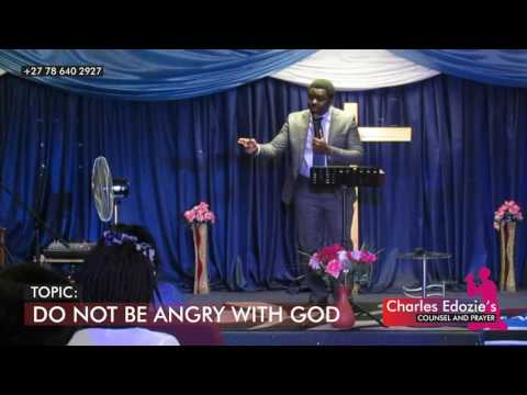 DO NOT BE ANGRY WITH GOD. - Charles Edozie