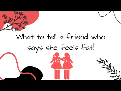What to tell a friend who says she feels fat!