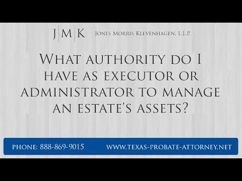 What Authority Do I Have As Executor Or Administrator To Manage An Estate's Assets?