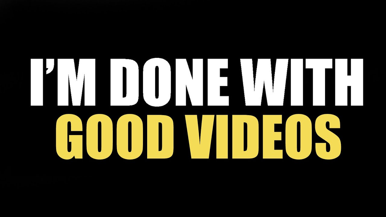 I'm Done Making Good Videos