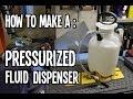 How To : Make a Pressurized Fluid Dispenser