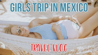GIRLS TRIP TO TROPICAL MEXICO! Travel Vlog