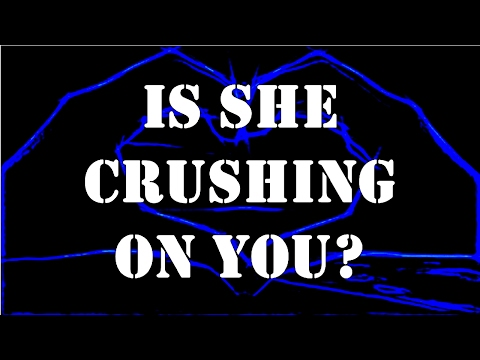 Is She Crushing On You?