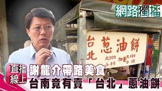 (網路獨播版)謝龍介帶路美食 台南竟有賣「台北」蔥油餅《直播線上》20190218-1