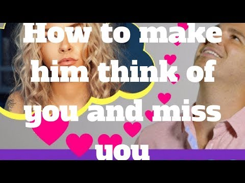 How to make him think of you and miss you
