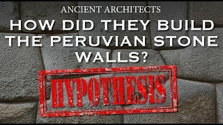 A Hypothesis: How Did They Build the Peruvian Stone Walls? | Ancient Architects