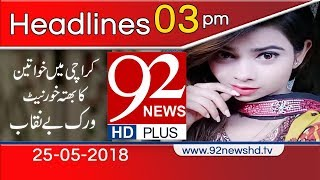 News Headlines | 3:00 PM | 25 May 2018 | 92NewsHD
