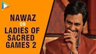 Nawazuddin Siddiqui on three KHATARNAAK ladies of Sacred Games 2