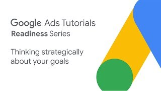 Google Ads Tutorials: Thinking strategically about your goals