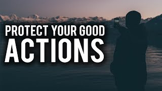 PROTECT YOUR GOOD ACTIONS