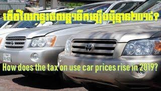 តំលៃពន្ធរថយន្តមួយទឹកឡើងថ្លៃឆ្នាំ២០១៩,Taxes for use cars will rise in 2019,
