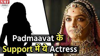 Padmaavat के Support में उतरी ये Actress, ऐसे दिया सबको जवाब