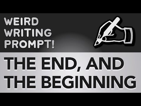 ✍ Weird Writing Prompt: The End, And The Beginning