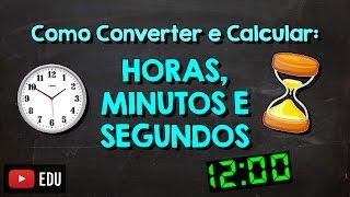 Como Converter e calcular: Horas, Minutos e Segundos
