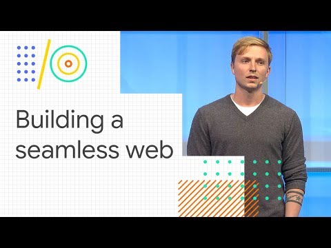 Building a seamless web (Google I/O '18)