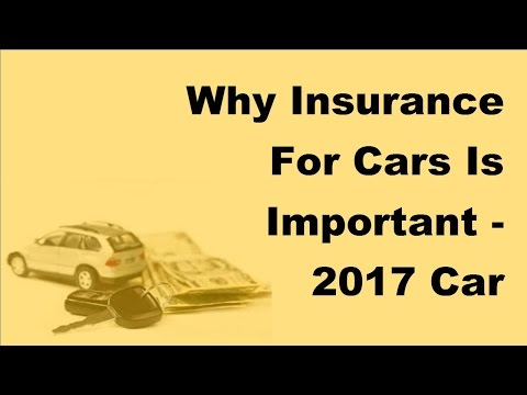 Why Insurance For Cars Is Important  - 2017 Car Insurance Policy