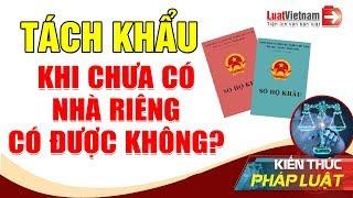 Tách Khẩu Khi Chưa Có Nhà Riêng Được Không?   LuatVietnam