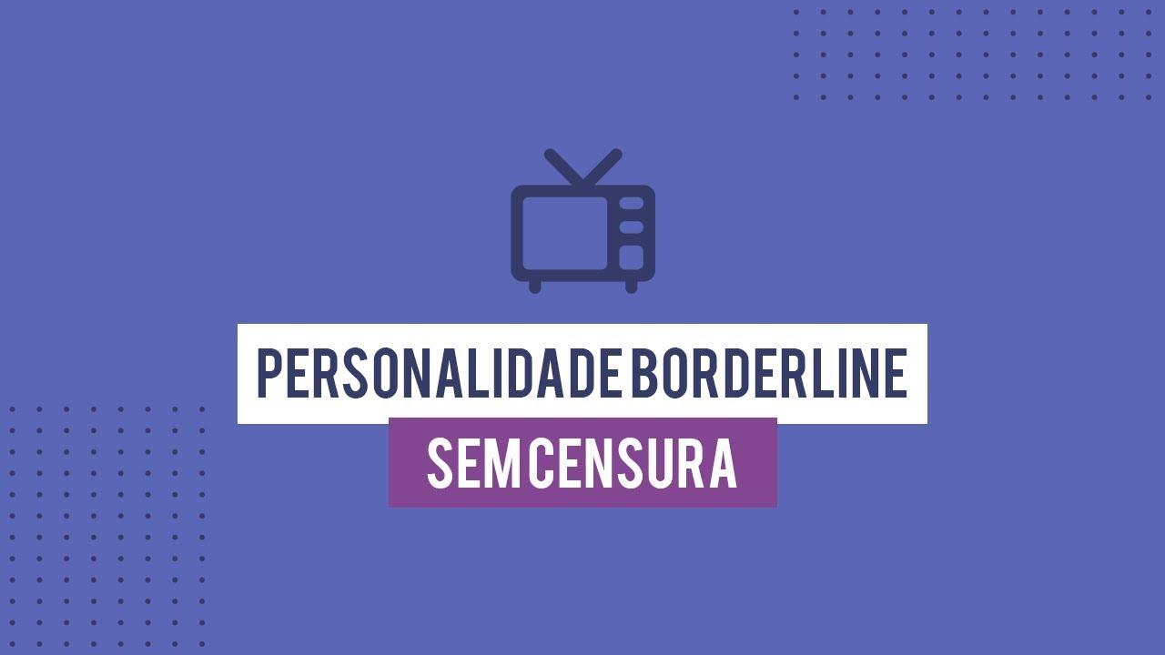 Personalidade Borderline - Sem Censura - Ana Beatriz Silva - Corações Descontrolados