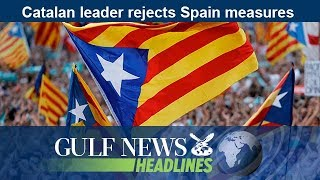 Catalan leader rejects Spain measures - GN Headlines