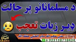 د مسلمانانو پر حالت ڈیر افسوس😓 /مفتي حكيم الله صابر الحنفي صاحب