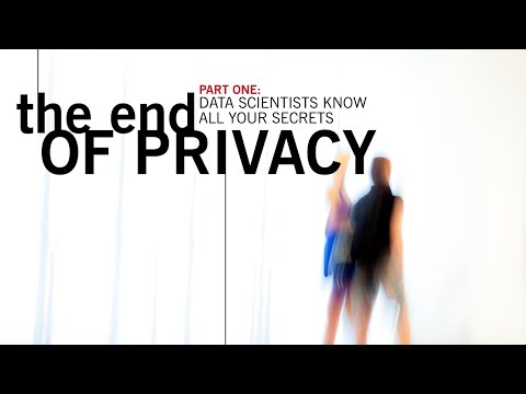 Part One: The End of Privacy,  Data Scientists Know All Your Secrets