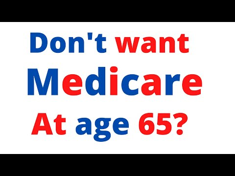 If you don't want Medicare at 65 years old