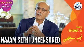 Najam Sethi Uncensored | Say It All With Iffat Omar Episode 16 Part 1