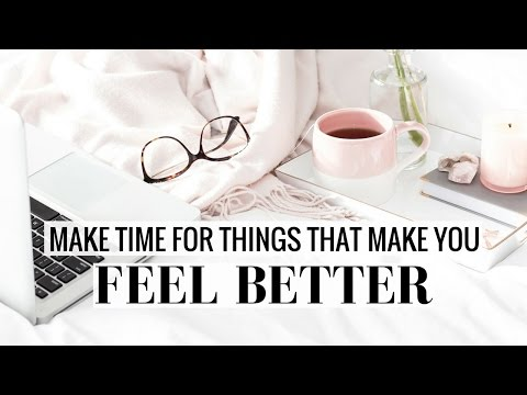 MAKE TIME FOR THINGS THAT MAKE YOU FEEL BETTER