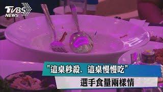 【世大運】「這桌秒殺、這桌慢慢吃」 選手食量兩樣情