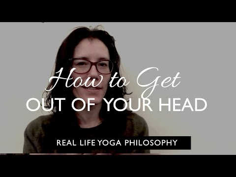 Real life yoga philosophy: How To Get Out Of Your Head