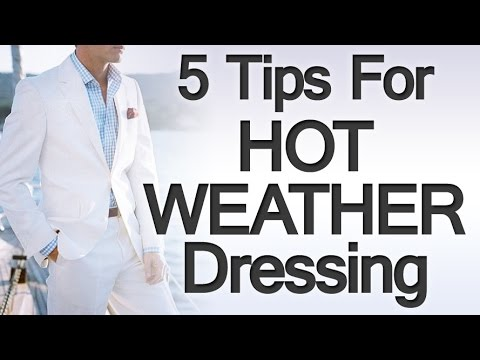 5 Tips Dressing For The Heat | Hot Summer Weather Clothing | Dress Smart Warm Weather