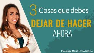 3 Cosas que debes dejar de hacer de inmediato | Psicóloga Maria Elena Badillo