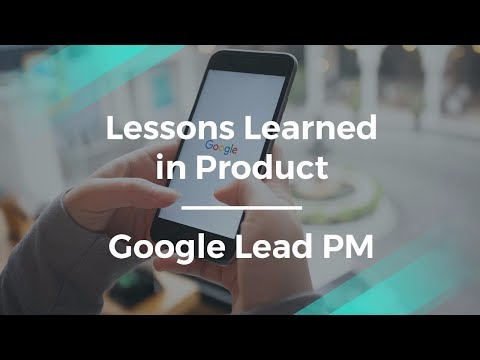 What Lessons I Learned in Product by Google Lead Product Manager