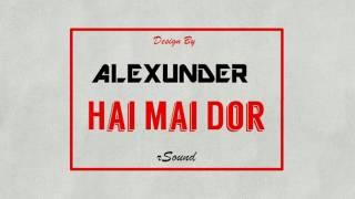 Alexunder -  Hai Mai Dor (Bootleg 2k17)