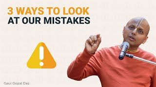 3 ways of looking at our mistakes by Gaur Gopal Das