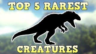 TOP 5 RAREST CREATURES | ARK SURVIVAL EVOLVED
