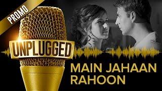 UNPLUGGED Promo – Main Jahaan Rahoon by Rahat Fateh Ali Khan