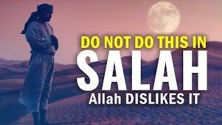 DO NOT DO THIS IN SALAH, Allah DISLIKES IT