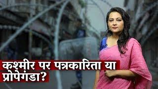Kashmir पर पत्रकारिता या Propaganda?