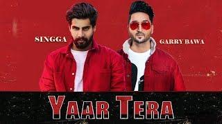 Yaar Tera: Garry Bawa Feat. Singga (Full Song) Laddi Gill | Latest Punjabi Song 2019
