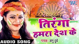 Anu Dubey (2018) सुपरहिट देशभक्ति गाना - Tiranga Hamra Desh Ke - Tiranga - Bhojpuri Desh Bhakti Song