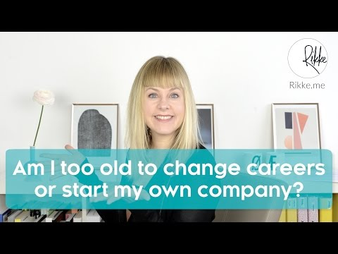 Am I too old to change careers or start my own company? (Career Change At 30 & Career Change At 40)