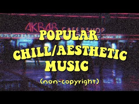 POPULAR NON-COPYRIGHT CHILL/AESTHETIC BACKGROUND MUSIC | 2018