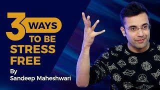 3 Ways To Be Stress Free - By Sandeep Maheshwari I Hindi