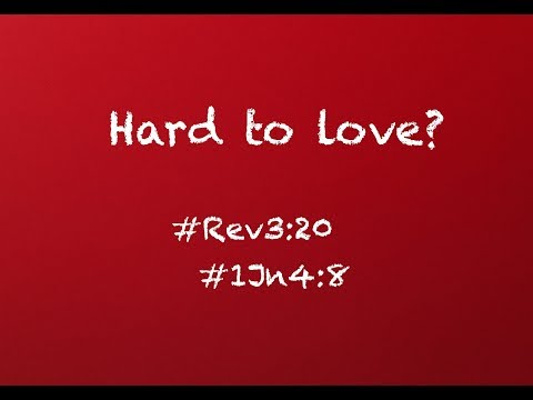 HARD TO LOVE? (Revelation 3:20; 1 John 4:8)
