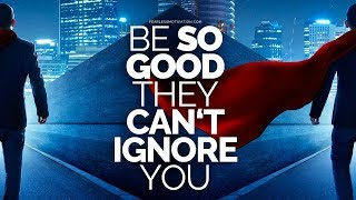 Be so good they can