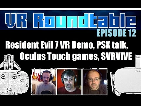 VR Roundtable - Episode 12 (Resident Evil 7 VR Demo, PSX, Oculus Touch games, SVRVIVE + More)