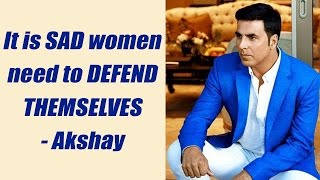 Akshay Kumar feels SAD about Girls learning Self Defence; Here