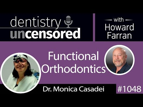 1048 Functional Orthodontics with Dr. Monica Casadei : Dentistry Uncensored with Howard Farran